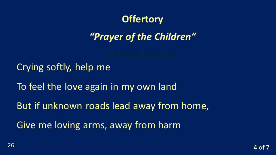 4 of 7 Crying softly, help me To feel the love again in my own land But if unknown roads lead away from home, Give me loving arms, away from harm Offertory Prayer of the Children