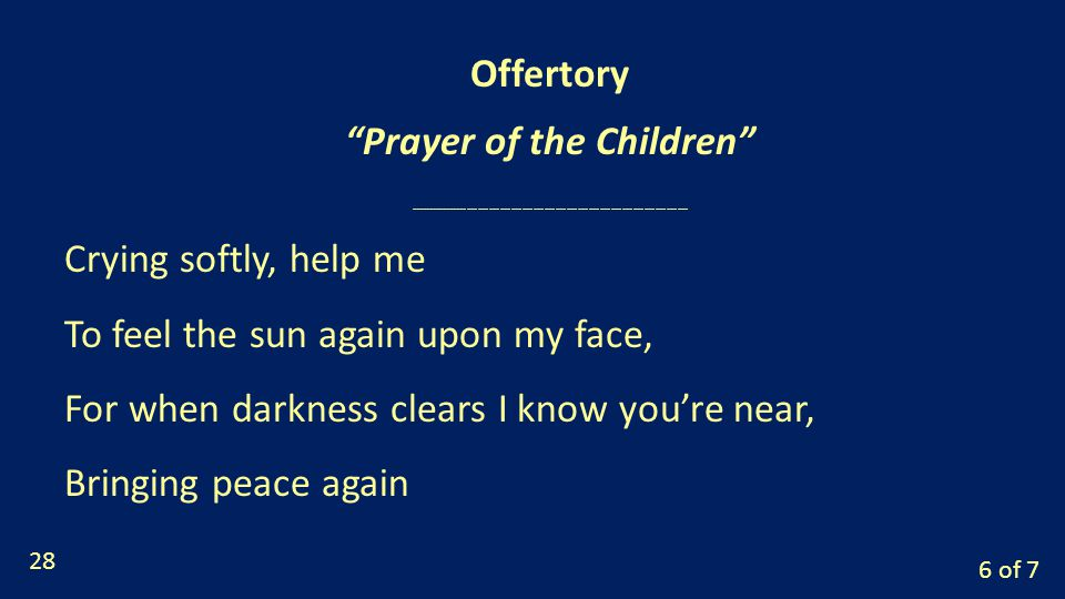 6 of 7 Crying softly, help me To feel the sun again upon my face, For when darkness clears I know you're near, Bringing peace again Offertory Prayer of the Children