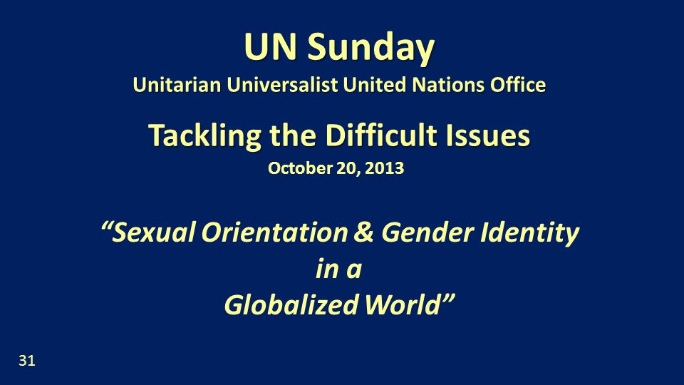 UN Sunday Unitarian Universalist United Nations Office Tackling the Difficult Issues October 20, 2013 Sexual Orientation & Gender Identity in a Globalized World 31