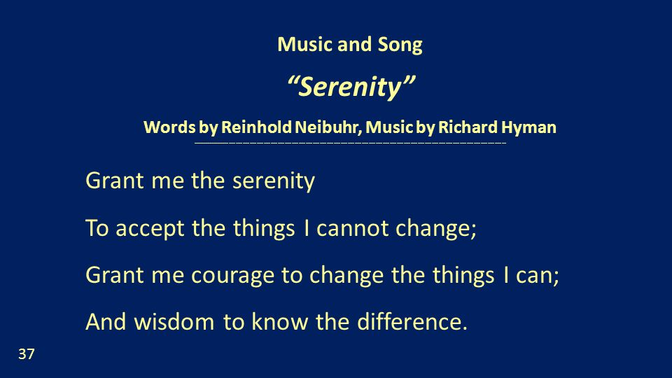 Music and Song Serenity Words by Reinhold Neibuhr, Music by Richard Hyman --------------------------------------------------------------------------------------------------------------------------------------- Grant me the serenity To accept the things I cannot change; Grant me courage to change the things I can; And wisdom to know the difference.