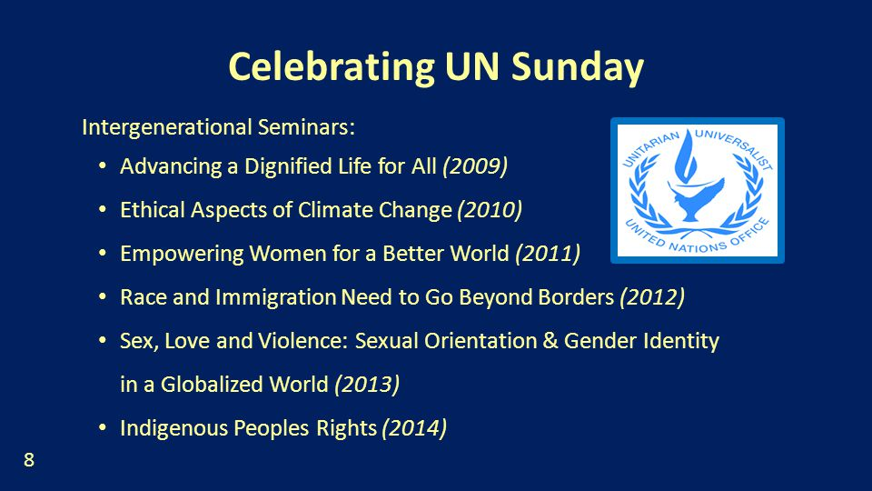 Celebrating UN Sunday Intergenerational Seminars: Advancing a Dignified Life for All (2009) Ethical Aspects of Climate Change (2010) Empowering Women for a Better World (2011) Race and Immigration Need to Go Beyond Borders (2012) Sex, Love and Violence: Sexual Orientation & Gender Identity in a Globalized World (2013) Indigenous Peoples Rights (2014) 8