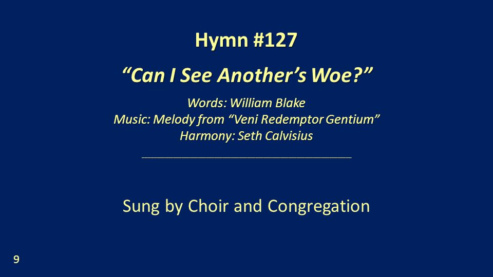 Hymn #127 Can I See Another's Woe Words: William Blake Music: Melody from Veni Redemptor Gentium Harmony: Seth Calvisius ____________________________________________________________________________ Sung by Choir and Congregation 9