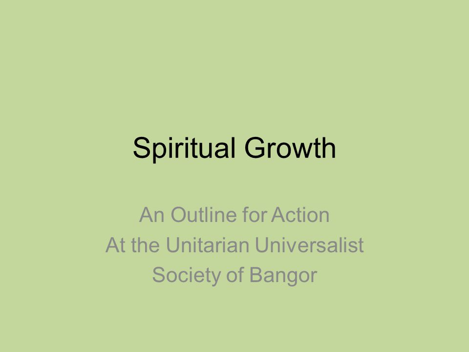 Spiritual Growth An Outline for Action At the Unitarian Universalist Society of Bangor