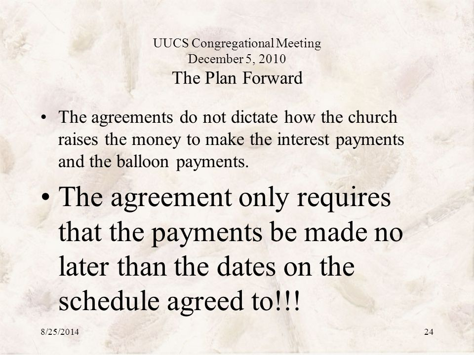 UUCS Congregational Meeting December 5, 2010 The Plan Forward The agreements do not dictate how the church raises the money to make the interest payments and the balloon payments.
