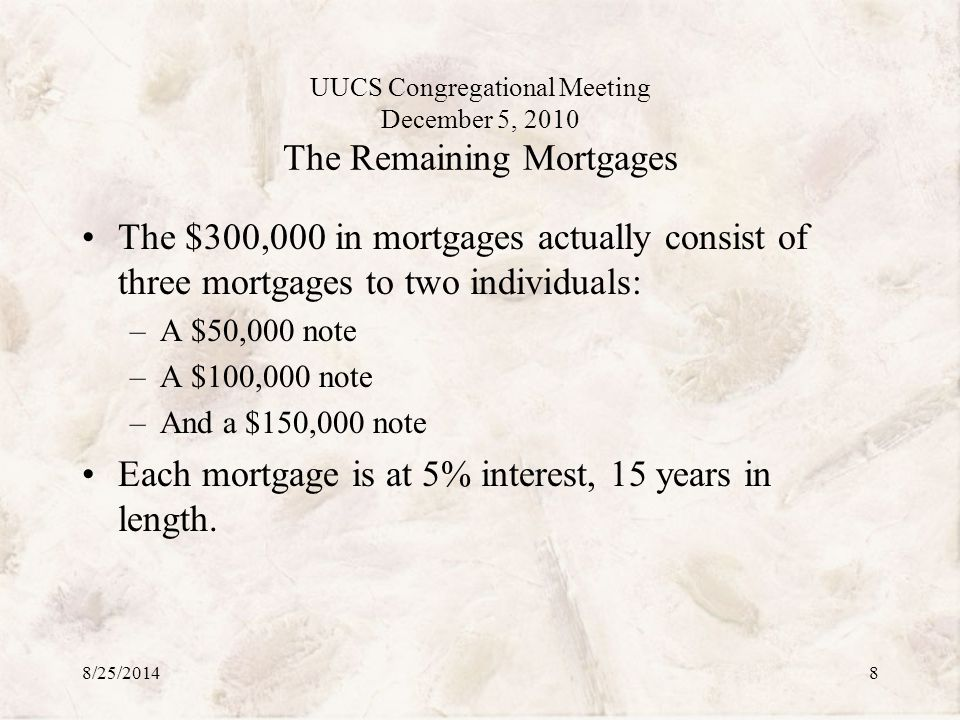 UUCS Congregational Meeting December 5, 2010 The Remaining Mortgages The $300,000 in mortgages actually consist of three mortgages to two individuals: –A $50,000 note –A $100,000 note –And a $150,000 note Each mortgage is at 5% interest, 15 years in length.