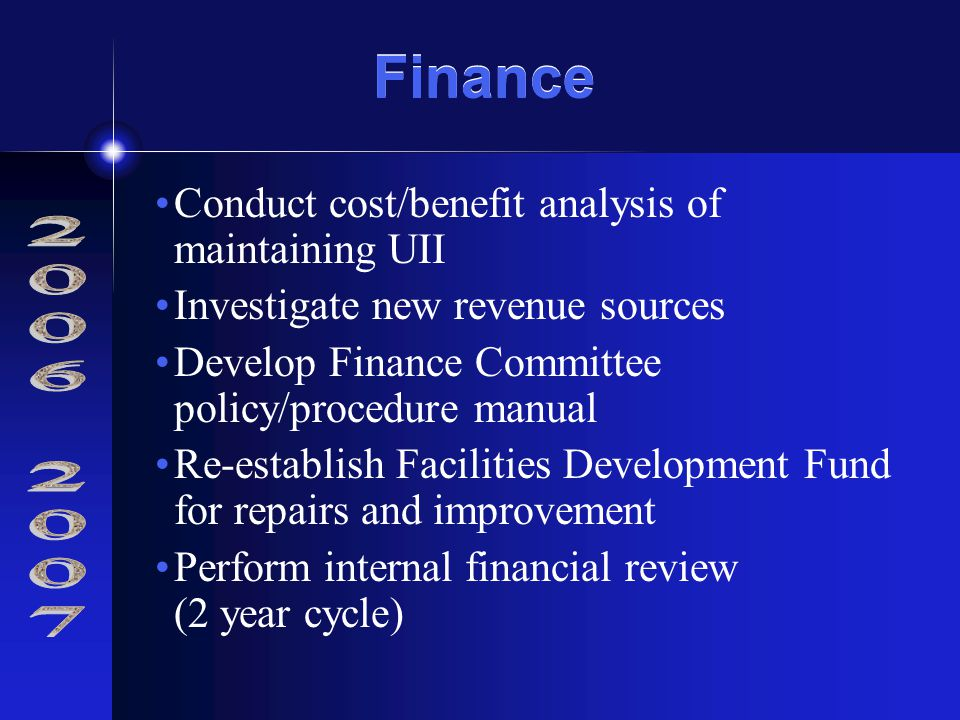 Finance Conduct cost/benefit analysis of maintaining UII Investigate new revenue sources Develop Finance Committee policy/procedure manual Re-establish Facilities Development Fund for repairs and improvement Perform internal financial review (2 year cycle)