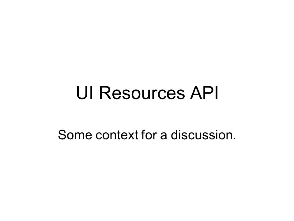 UI Resources API Some context for a discussion.