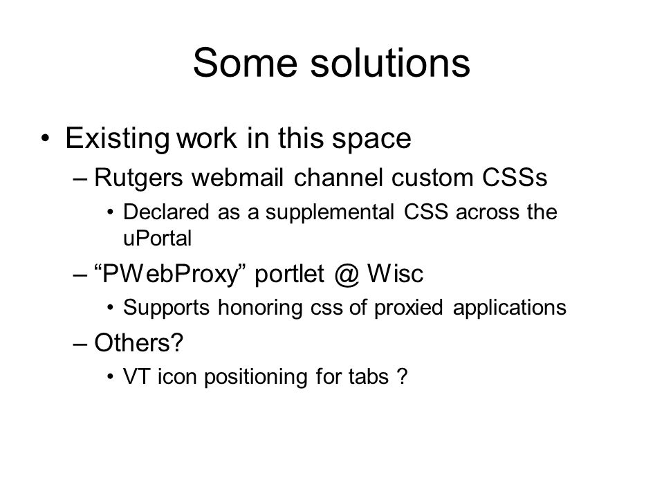 "Some solutions Existing work in this space –Rutgers webmail channel custom CSSs Declared as a supplemental CSS across the uPortal –""PWebProxy"" portlet"