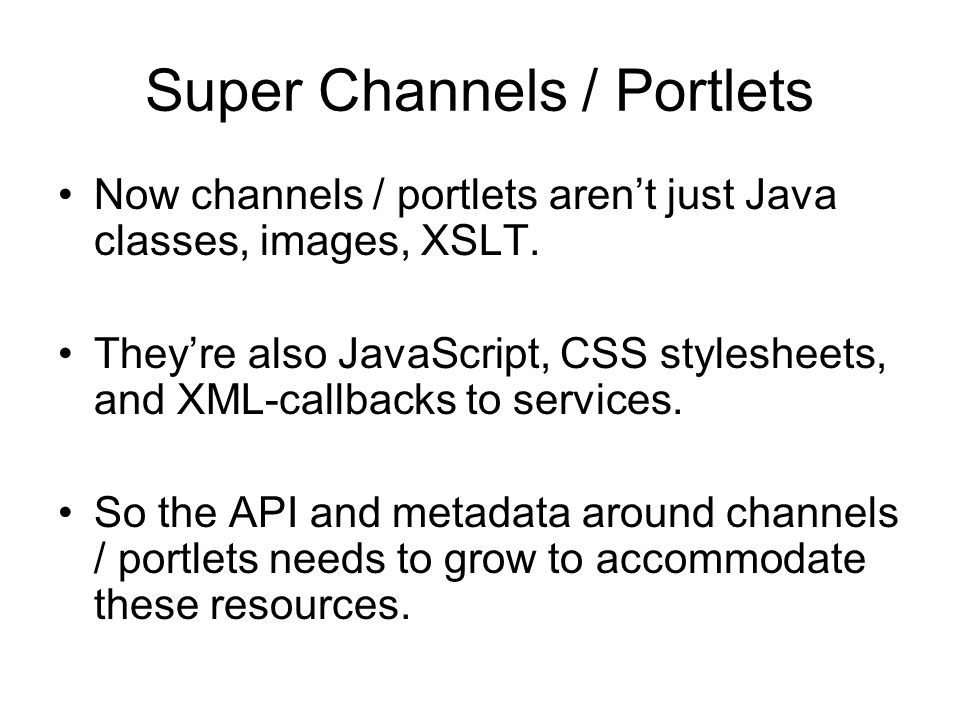 Super Channels / Portlets Now channels / portlets aren't just Java classes, images, XSLT. They're also JavaScript, CSS stylesheets, and XML-callbacks