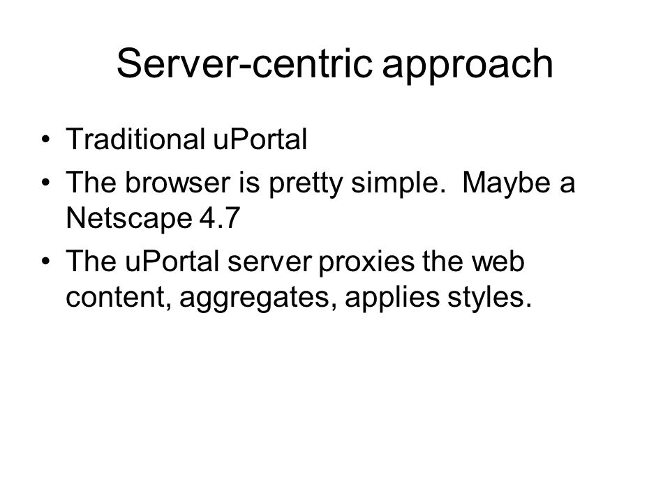 Server-centric approach Traditional uPortal The browser is pretty simple.