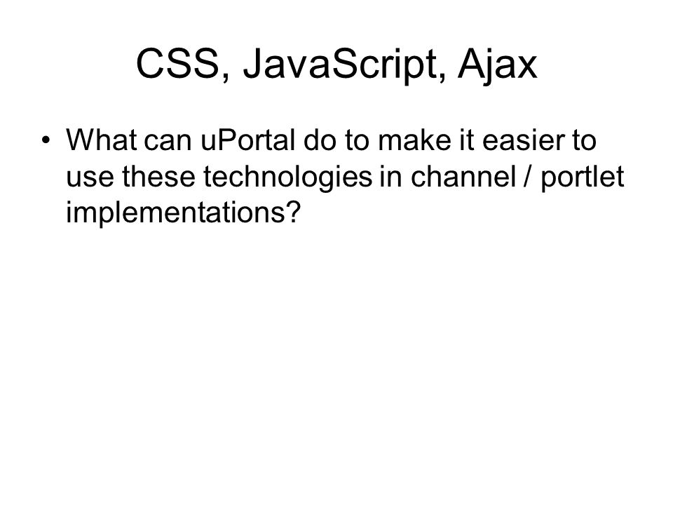 CSS, JavaScript, Ajax What can uPortal do to make it easier to use these technologies in channel / portlet implementations?