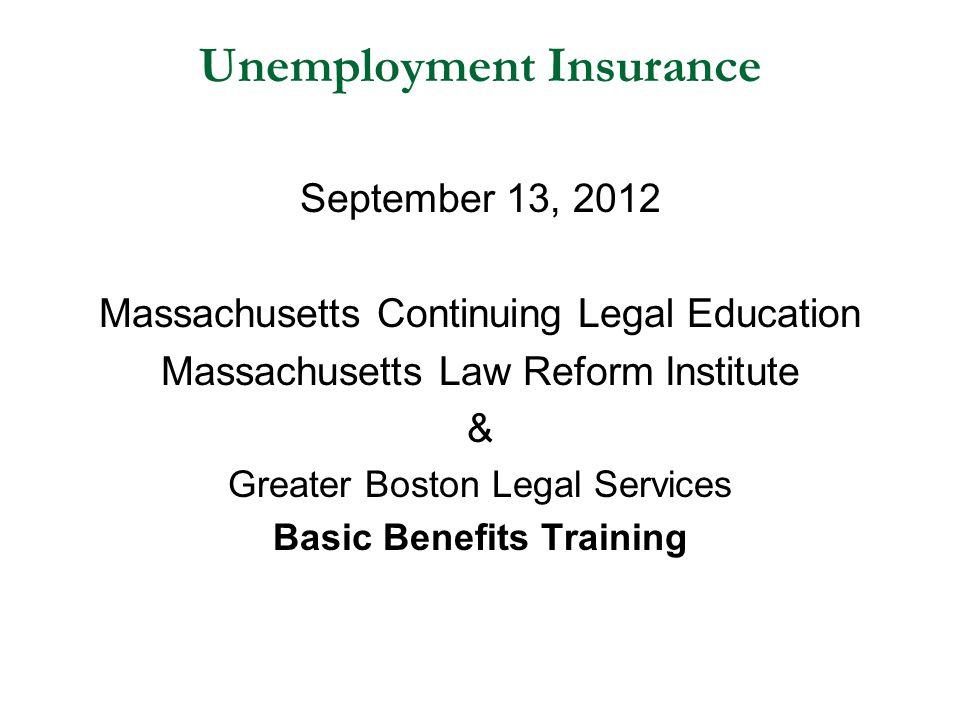 Unemployment Insurance September 13, 2012 Massachusetts Continuing Legal Education Massachusetts Law Reform Institute & Greater Boston Legal Services