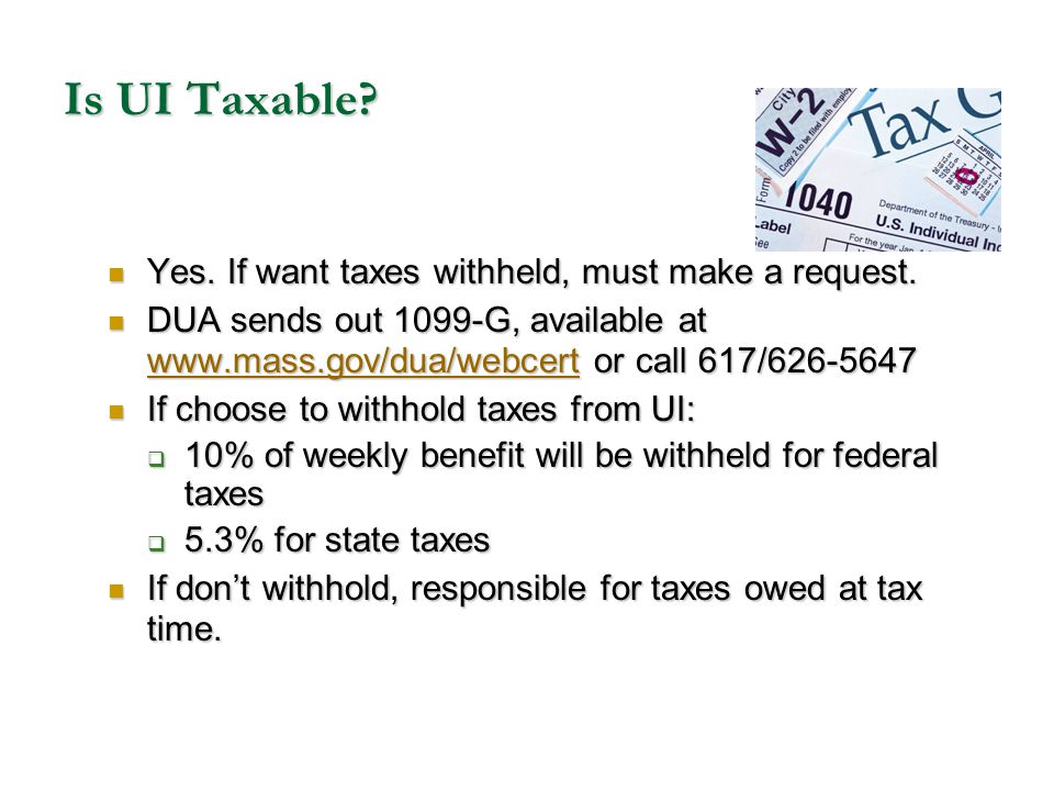 Is UI Taxable? Yes. If want taxes withheld, must make a request. Yes. If want taxes withheld, must make a request. DUA sends out 1099-G, available at