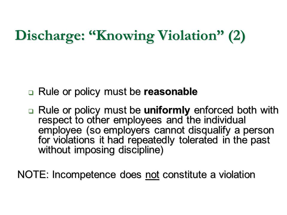 """Discharge: """"Knowing Violation"""" (2)  Rule or policy must be reasonable  Rule or policy must be uniformly enforced both with respect to other employee"""