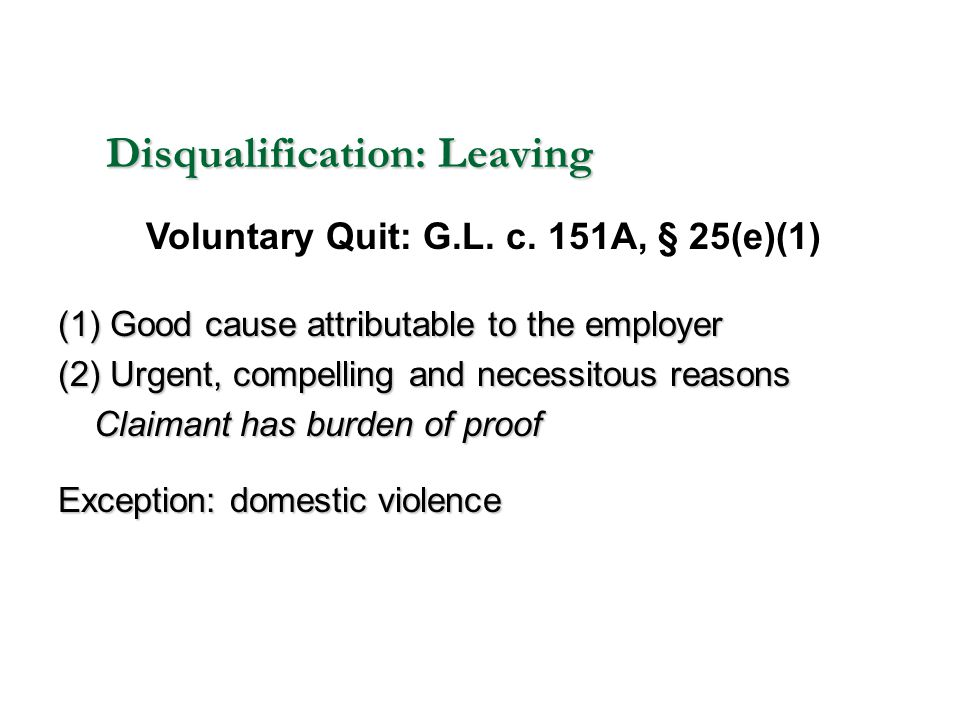Disqualification: Leaving (1) Good cause attributable to the employer (2) Urgent, compelling and necessitous reasons Claimant has burden of proof Exce