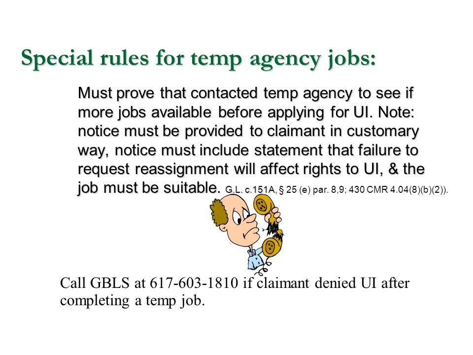 Special rules for temp agency jobs: Must prove that contacted temp agency to see if more jobs available before applying for UI. Note: notice must be p