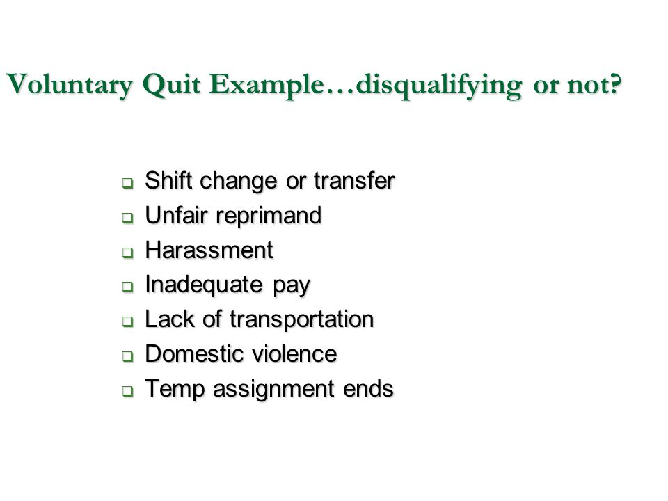 Voluntary Quit Example…disqualifying or not?  Shift change or transfer  Unfair reprimand  Harassment  Inadequate pay  Lack of transportation  Do