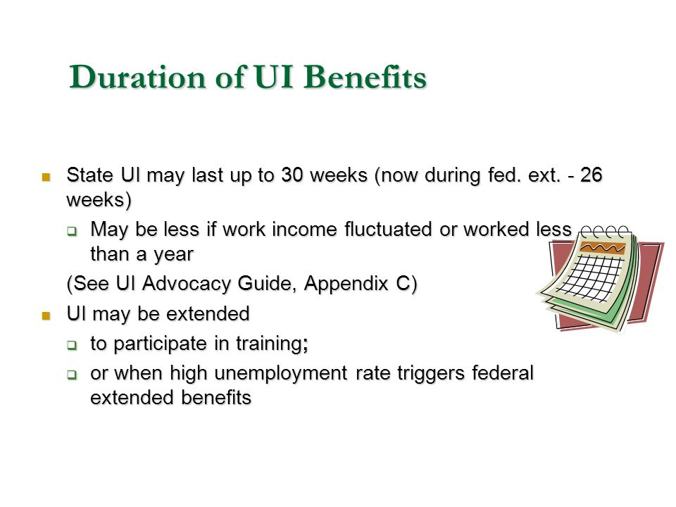 Duration of UI Benefits State UI may last up to 30 weeks (now during fed. ext. - 26 weeks) State UI may last up to 30 weeks (now during fed. ext. - 26
