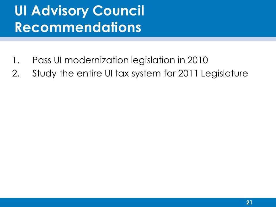 21 UI Advisory Council Recommendations 1. Pass UI modernization legislation in