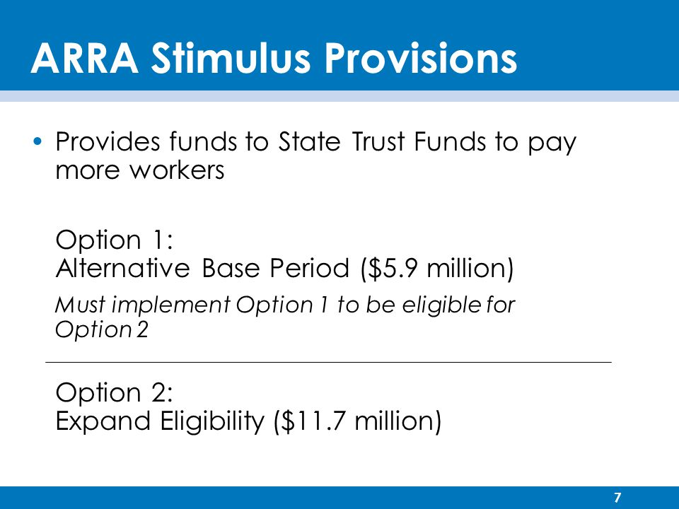 7 ARRA Stimulus Provisions Provides funds to State Trust Funds to pay more workers Option 1: Alternative Base Period ($5.9 million) Must implement Option 1 to be eligible for Option 2 Option 2: Expand Eligibility ($11.7 million)