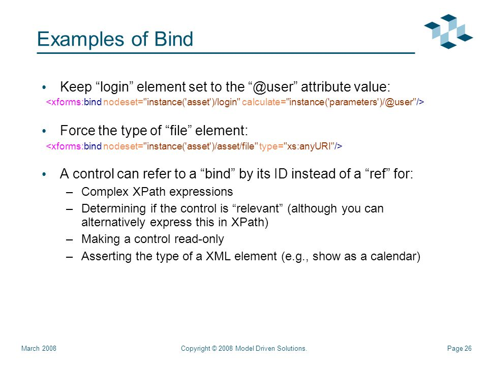Page 26 Examples of Bind Keep login element set to the @user attribute value: Force the type of file element: A control can refer to a bind by its ID instead of a ref for: –Complex XPath expressions –Determining if the control is relevant (although you can alternatively express this in XPath) –Making a control read-only –Asserting the type of a XML element (e.g., show as a calendar) Copyright © 2008 Model Driven Solutions.March 2008