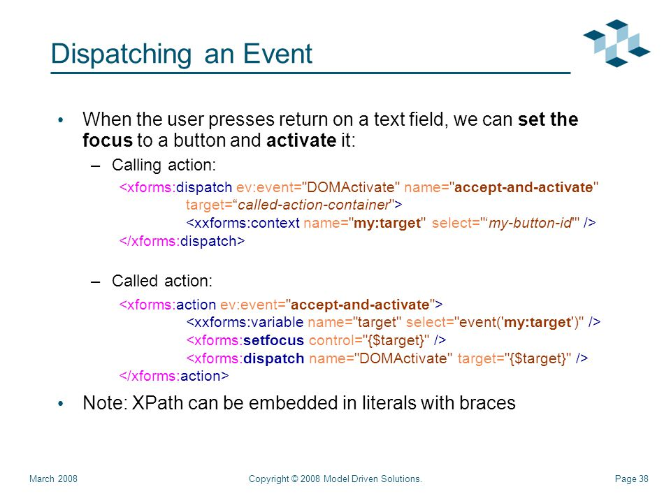 Page 38 Dispatching an Event When the user presses return on a text field, we can set the focus to a button and activate it: –Calling action: –Called action: Note: XPath can be embedded in literals with braces Copyright © 2008 Model Driven Solutions.March 2008 <xforms:dispatch ev:event= DOMActivate name= accept-and-activate target= called-action-container >