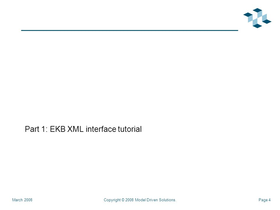 Page 4 Part 1: EKB XML interface tutorial Copyright © 2008 Model Driven Solutions.March 2008