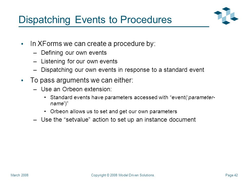 Page 42 Dispatching Events to Procedures In XForms we can create a procedure by: –Defining our own events –Listening for our own events –Dispatching our own events in response to a standard event To pass arguments we can either: –Use an Orbeon extension: Standard events have parameters accessed with event('parameter- name ) Orbeon allows us to set and get our own parameters –Use the setvalue action to set up an instance document Copyright © 2008 Model Driven Solutions.March 2008