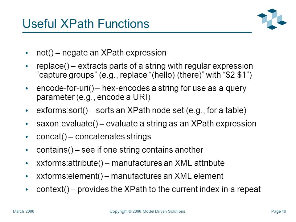 Page 49 Useful XPath Functions not() – negate an XPath expression replace() – extracts parts of a string with regular expression capture groups (e.g., replace (hello) (there) with $2 $1 ) encode-for-uri() – hex-encodes a string for use as a query parameter (e.g., encode a URI) exforms:sort() – sorts an XPath node set (e.g., for a table) saxon:evaluate() – evaluate a string as an XPath expression concat() – concatenates strings contains() – see if one string contains another xxforms:attribute() – manufactures an XML attribute xxforms:element() – manufactures an XML element context() – provides the XPath to the current index in a repeat Copyright © 2008 Model Driven Solutions.March 2008