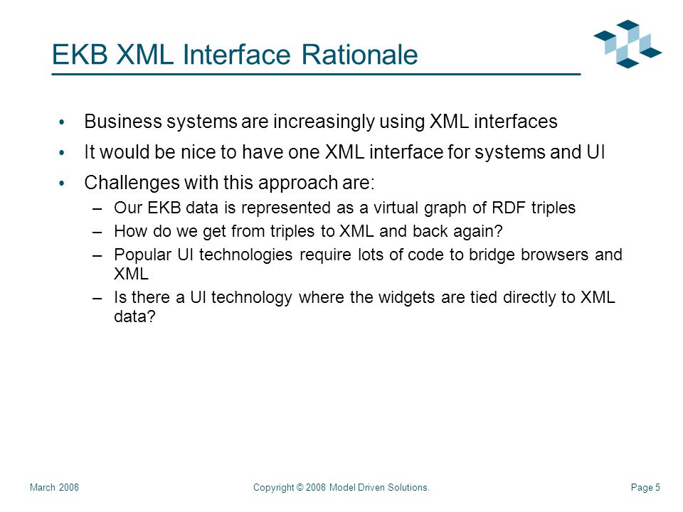 Page 5 EKB XML Interface Rationale Business systems are increasingly using XML interfaces It would be nice to have one XML interface for systems and UI Challenges with this approach are: –Our EKB data is represented as a virtual graph of RDF triples –How do we get from triples to XML and back again.