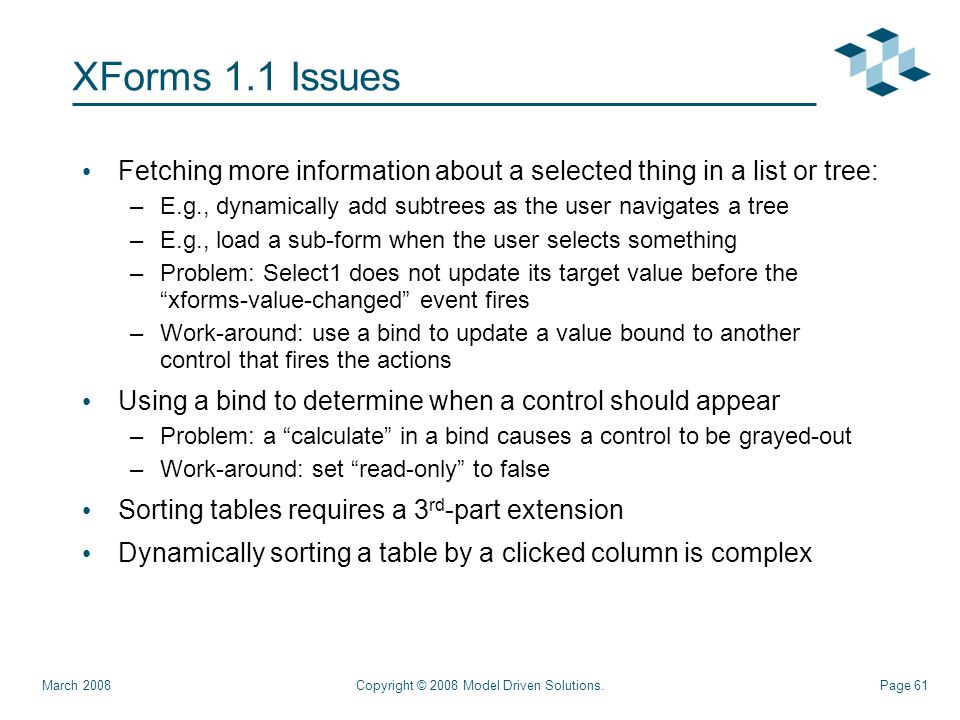 Page 61 XForms 1.1 Issues Fetching more information about a selected thing in a list or tree: –E.g., dynamically add subtrees as the user navigates a tree –E.g., load a sub-form when the user selects something –Problem: Select1 does not update its target value before the xforms-value-changed event fires –Work-around: use a bind to update a value bound to another control that fires the actions Using a bind to determine when a control should appear –Problem: a calculate in a bind causes a control to be grayed-out –Work-around: set read-only to false Sorting tables requires a 3 rd -part extension Dynamically sorting a table by a clicked column is complex Copyright © 2008 Model Driven Solutions.March 2008