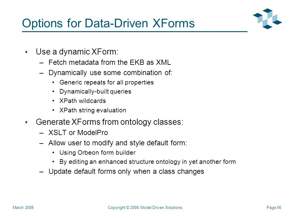 Page 66 Options for Data-Driven XForms Use a dynamic XForm: –Fetch metadata from the EKB as XML –Dynamically use some combination of: Generic repeats for all properties Dynamically-built queries XPath wildcards XPath string evaluation Generate XForms from ontology classes: –XSLT or ModelPro –Allow user to modify and style default form: Using Orbeon form builder By editing an enhanced structure ontology in yet another form –Update default forms only when a class changes Copyright © 2008 Model Driven Solutions.March 2008