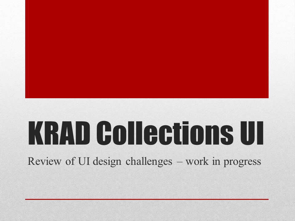 KRAD Collections UI Review of UI design challenges – work in progress