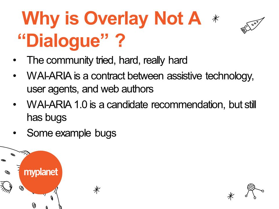 "Why is Overlay Not A ""Dialogue"" ? The community tried, hard, really hard WAI-ARIA is a contract between assistive technology, user agents, and web aut"