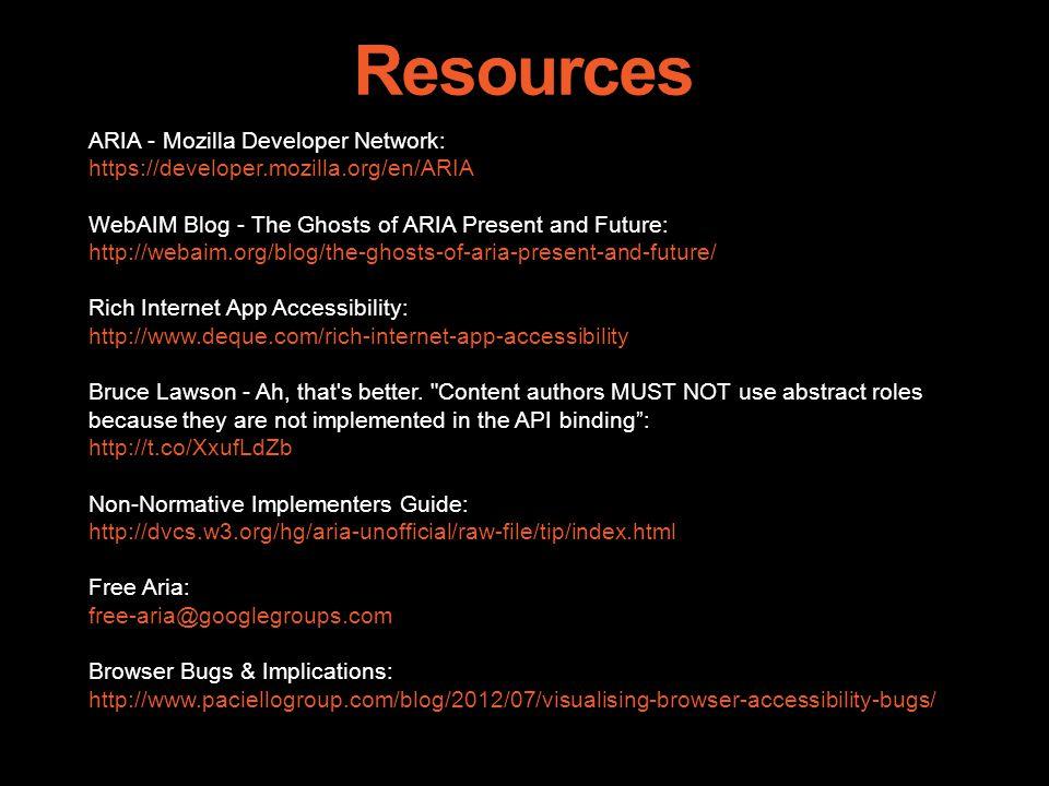Resources ARIA - Mozilla Developer Network: https://developer.mozilla.org/en/ARIA WebAIM Blog - The Ghosts of ARIA Present and Future: http://webaim.org/blog/the-ghosts-of-aria-present-and-future/ Rich Internet App Accessibility: http://www.deque.com/rich-internet-app-accessibility Bruce Lawson - Ah, that s better.