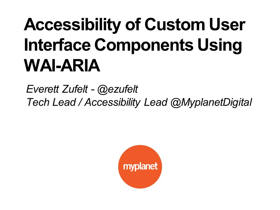 Everett Zufelt - @ezufelt Tech Lead / Accessibility Lead @MyplanetDigital Accessibility of Custom User Interface Components Using WAI-ARIA
