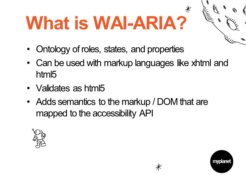 What is WAI-ARIA? Ontology of roles, states, and properties Can be used with markup languages like xhtml and html5 Validates as html5 Adds semantics t