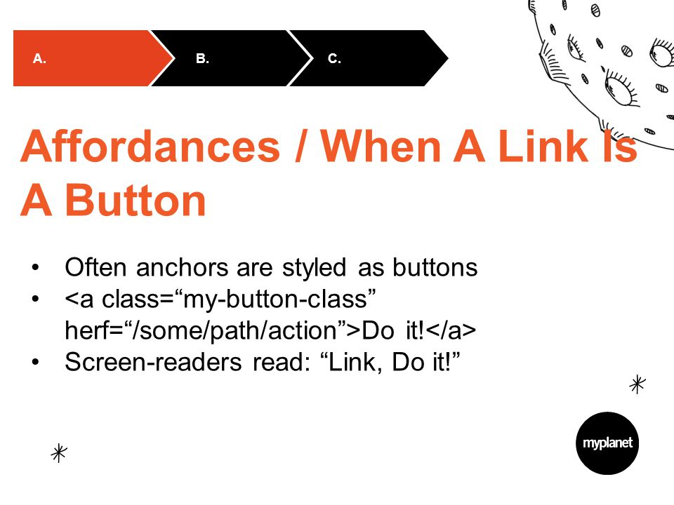 "B.C. A. Affordances / When A Link Is A Button Often anchors are styled as buttons Do it! Screen-readers read: ""Link, Do it!"""