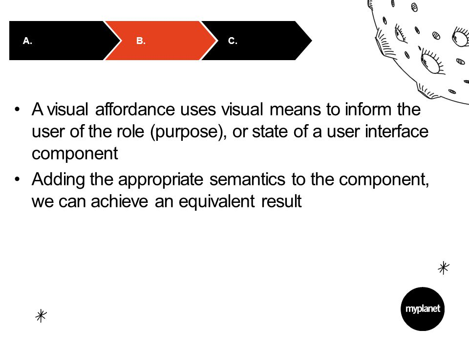 A visual affordance uses visual means to inform the user of the role (purpose), or state of a user interface component Adding the appropriate semantics to the component, we can achieve an equivalent result B.C.