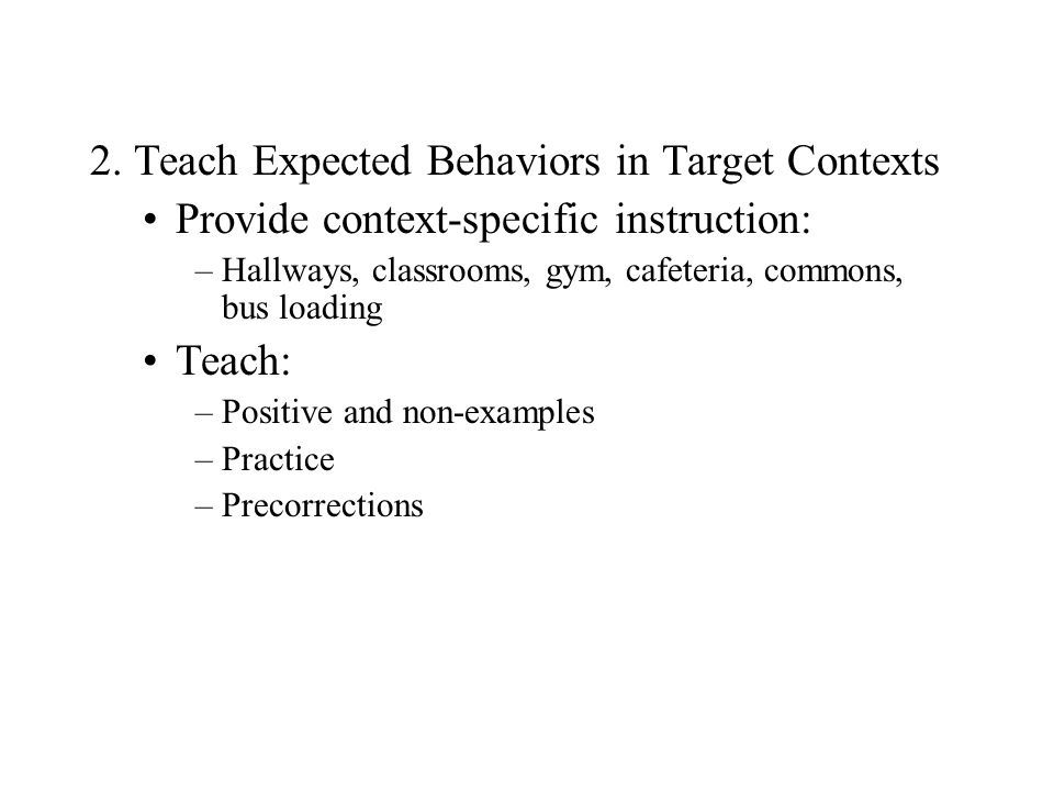2. Teach Expected Behaviors in Target Contexts Provide context-specific instruction: –Hallways, classrooms, gym, cafeteria, commons, bus loading Teach