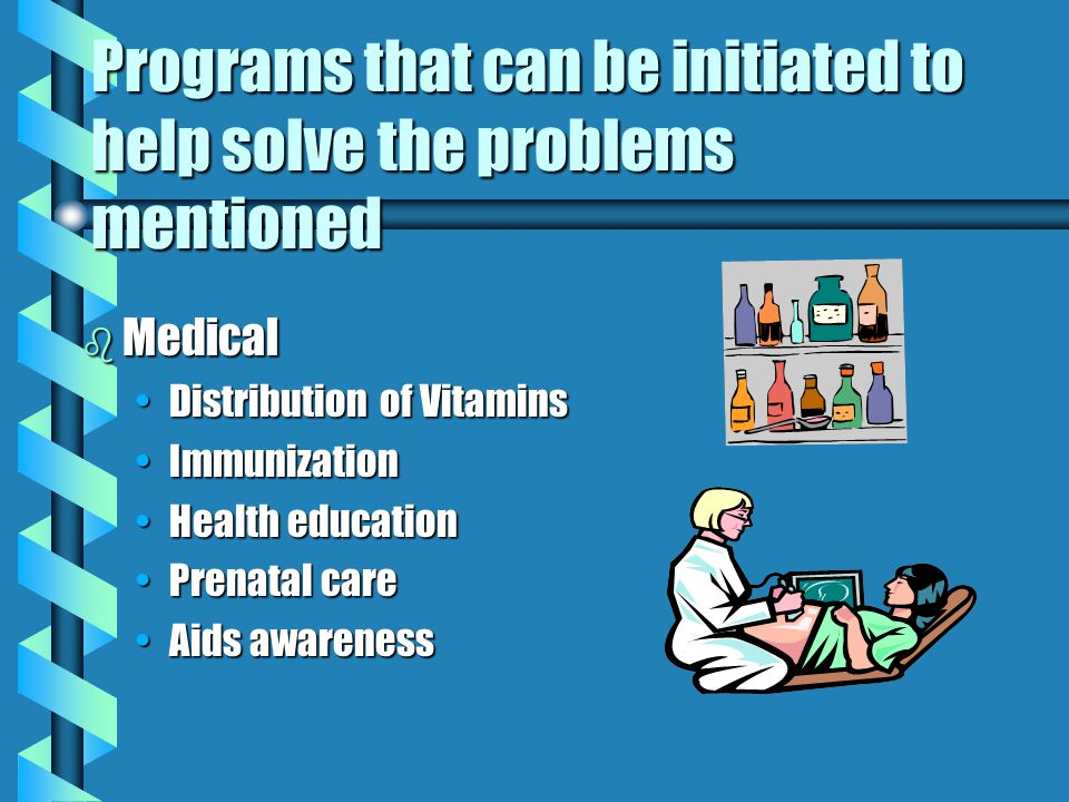 Programs that can be initiated to help solve the problems mentioned bWbWbWbWIC ( Women, Infants, and children) bSbSbSbSchool Lunch bHbHbHbHeadstart bCbCbCbClinic