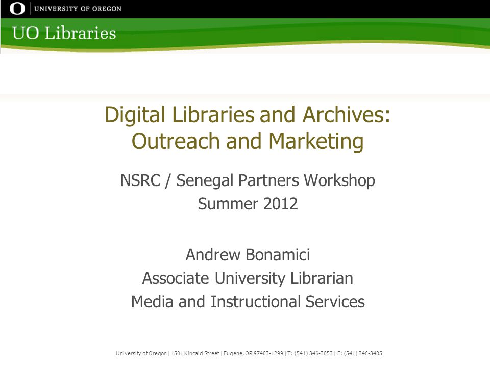 Digital Libraries and Archives: Outreach and Marketing NSRC / Senegal Partners Workshop Summer 2012 Andrew Bonamici Associate University Librarian Media and Instructional Services University of Oregon | 1501 Kincaid Street | Eugene, OR 97403-1299 | T: (541) 346-3053 | F: (541) 346-3485