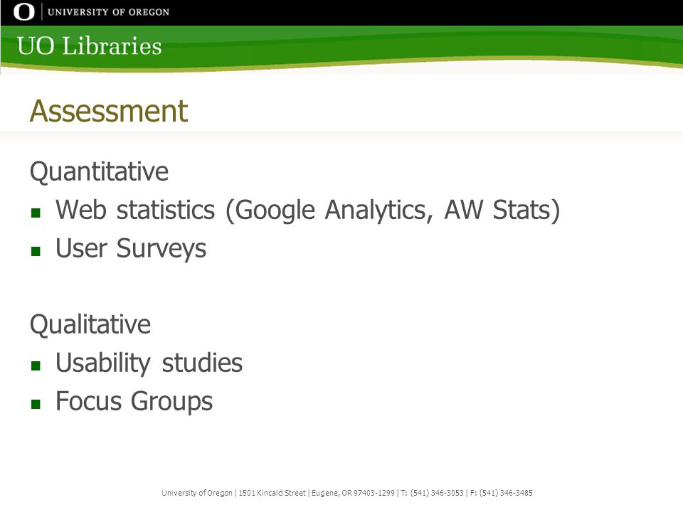 Assessment Quantitative Web statistics (Google Analytics, AW Stats) User Surveys Qualitative Usability studies Focus Groups University of Oregon | 1501 Kincaid Street | Eugene, OR 97403-1299 | T: (541) 346-3053 | F: (541) 346-3485