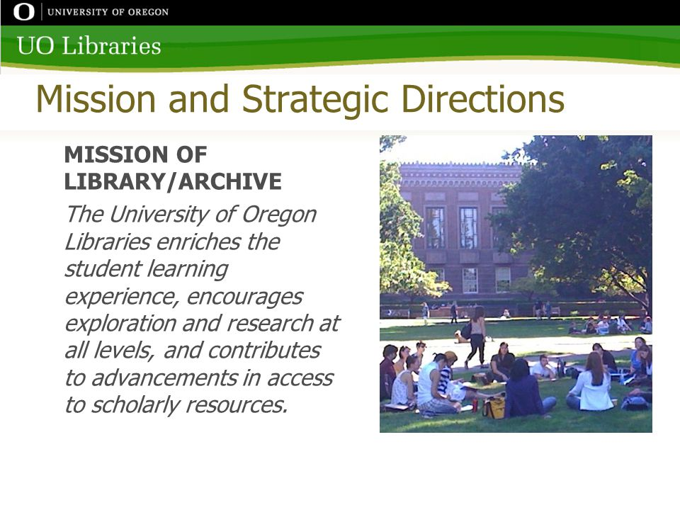 Mission and Strategic Directions MISSION OF LIBRARY/ARCHIVE The University of Oregon Libraries enriches the student learning experience, encourages exploration and research at all levels, and contributes to advancements in access to scholarly resources.