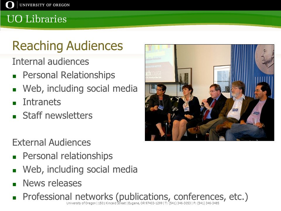 Reaching Audiences Internal audiences Personal Relationships Web, including social media Intranets Staff newsletters External Audiences Personal relationships Web, including social media News releases Professional networks (publications, conferences, etc.) University of Oregon | 1501 Kincaid Street | Eugene, OR 97403-1299 | T: (541) 346-3053 | F: (541) 346-3485