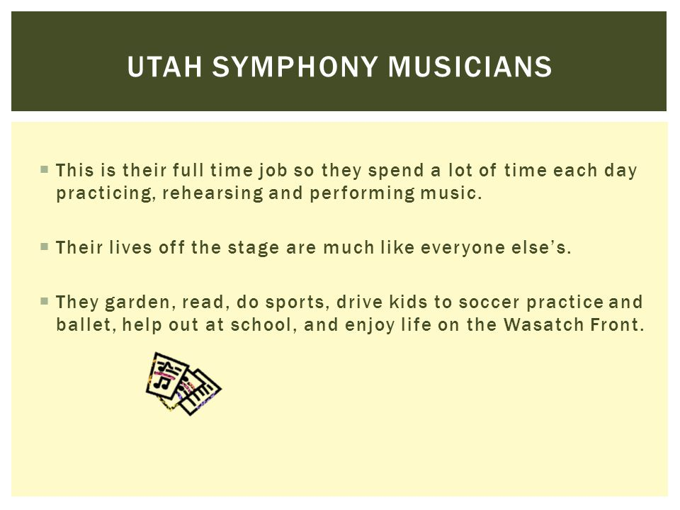  The Utah Symphony musicians love their work playing in an orchestra. They look forward to playing for you.  Onstage, they will be dressed all in bl