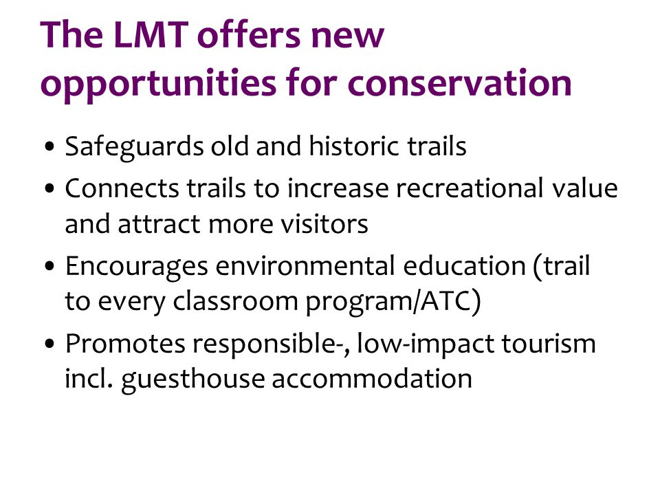 The LMT offers new opportunities for conservation Safeguards old and historic trails Connects trails to increase recreational value and attract more visitors Encourages environmental education (trail to every classroom program/ATC) Promotes responsible-, low-impact tourism incl.