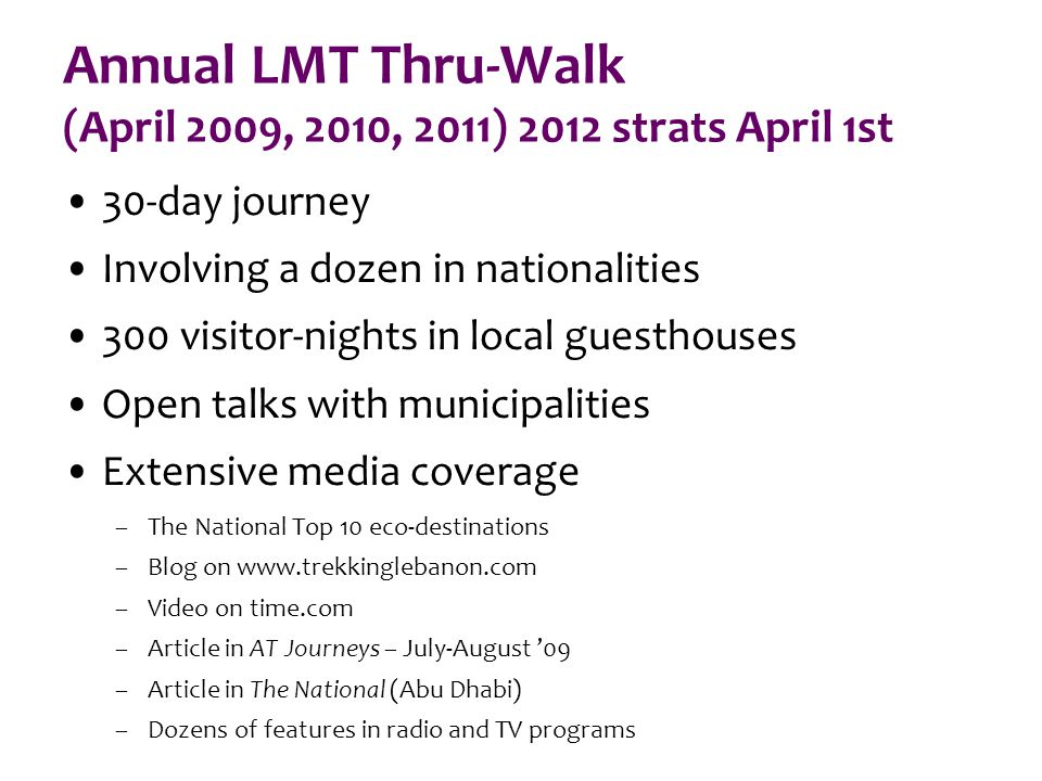 Annual LMT Thru-Walk (April 2009, 2010, 2011) 2012 strats April 1st 30-day journey Involving a dozen in nationalities 300 visitor-nights in local guesthouses Open talks with municipalities Extensive media coverage –The National Top 10 eco-destinations –Blog on www.trekkinglebanon.com –Video on time.com –Article in AT Journeys – July-August '09 –Article in The National (Abu Dhabi) –Dozens of features in radio and TV programs