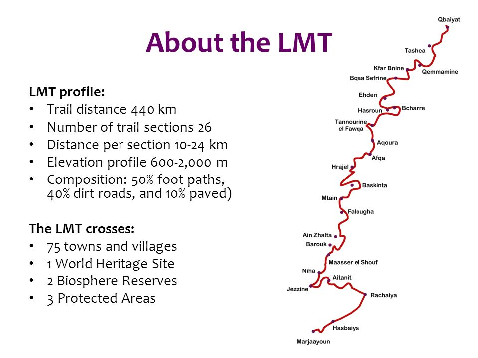About the LMT LMT profile: Trail distance 440 km Number of trail sections 26 Distance per section 10-24 km Elevation profile 600-2,000 m Composition: 50% foot paths, 40% dirt roads, and 10% paved) The LMT crosses: 75 towns and villages 1 World Heritage Site 2 Biosphere Reserves 3 Protected Areas
