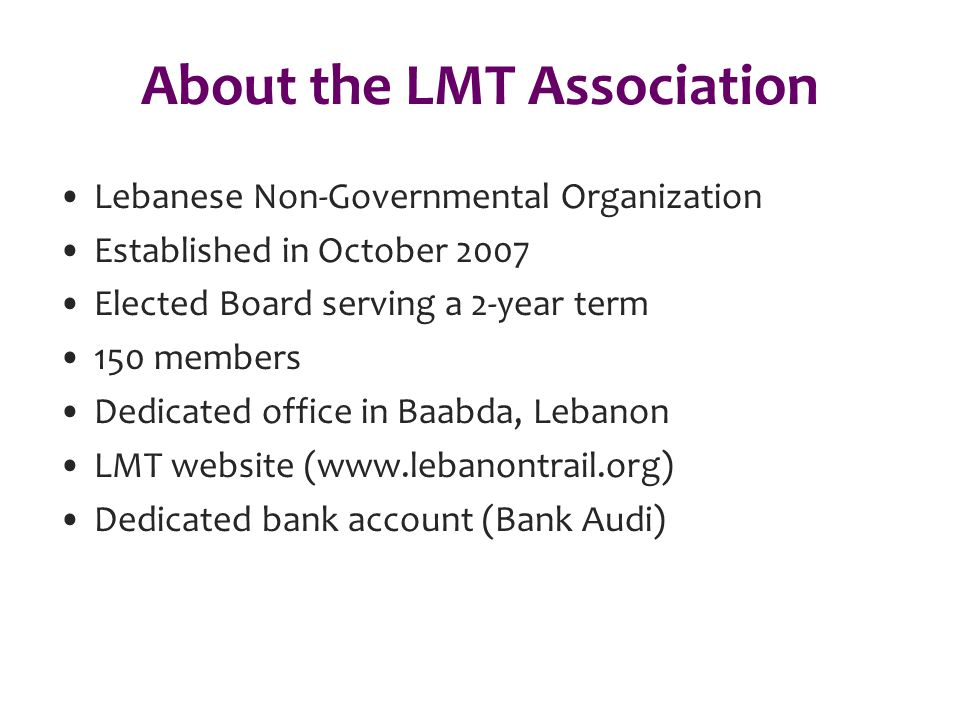 About the LMT Association Lebanese Non-Governmental Organization Established in October 2007 Elected Board serving a 2-year term 150 members Dedicated office in Baabda, Lebanon LMT website (www.lebanontrail.org) Dedicated bank account (Bank Audi)